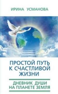 Усманова И. - Простой путь к счастливой жизни. Дневник Души на планете Земля. обложка книги