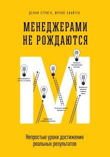 Стригл Д., Свайтек Ф. - Менеджерами не рождаются. Непростые уроки достижения реальных результатов обложка книги