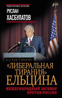 Хасбулатов Р.И. - Либеральная тирания Ельцина. Международный заговор против России обложка книги