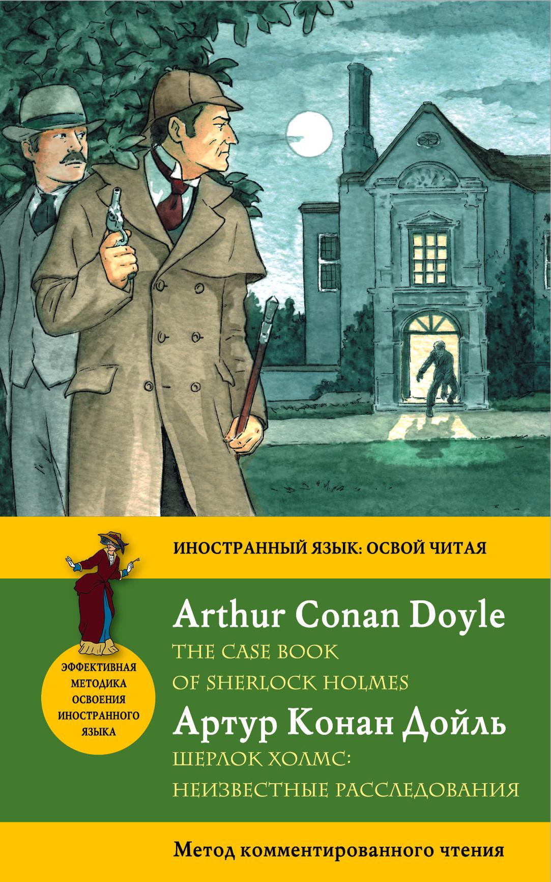 Конан Дойл А. Шерлок Холмс: Неизвестные расследования = The Case Book of Sherlock Holmes. Метод комментированного чтения артур конан дойл секретные материалы шерлока холмса the case book of sherlock holmes метод комментированного чтения
