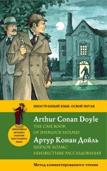 Конан Дойл А. - Шерлок Холмс: Неизвестные расследования = The Case Book of Sherlock Holmes. Метод комментированного чтения обложка книги