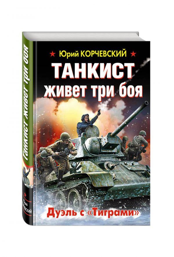 Танкист живет три боя. Дуэль с «Тиграми» Корчевский Ю.Г.