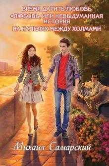 Самарский М.А. - Время дарить любовь. #любовь, или Невыдуманная история.На качелях между холмами обложка книги