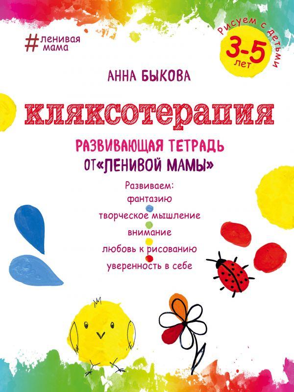 Кляксотерапия. Рисуем с детьми 3-5 лет, развивающая тетрадь от (ленивой мамы) Автор : Анна Быкова