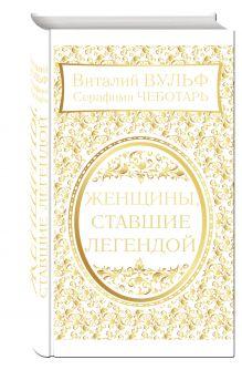 Вульф В.Я., Чеботарь С.А. - Женщины, ставшие легендой обложка книги
