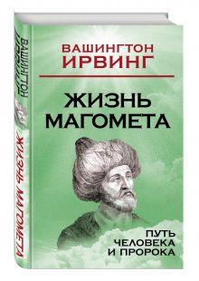 Ирвинг В. - Жизнь Магомета. Путь человека и пророка обложка книги