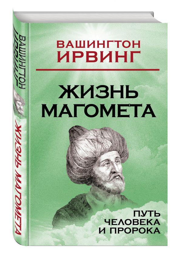 Жизнь Магомета. Путь человека и пророка Ирвинг В.