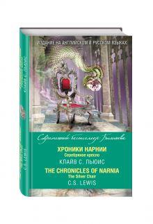 Льюис К. - Хроники Нарнии. Серебряное кресло = The Chronicles of Narnia. The Silver Chair обложка книги