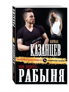 Казанцев К. - Моя подруга – рабыня обложка книги