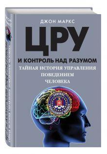 Маркс Д. - ЦРУ и контроль над разумом. Тайная история управления поведением человека обложка книги