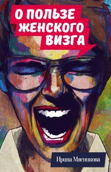 Обложка О пользе женского визга Ирина Мясникова