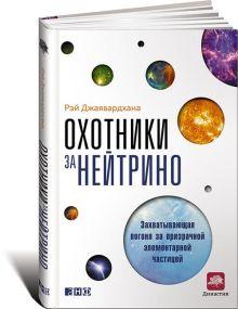 Джаявардхана Р. - Охотники за нейтрино: Захватывающая погоня за призрачной элементарной частицей обложка книги