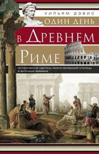 Один день в Древнем Риме. Исторические карты жизни имперсокй столицы в античные времена. Дэвис У.