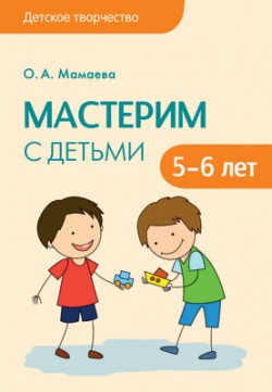 Детское творчество. Мастерим с детьми 5-6 лет Мамаева О.А.