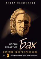 Иоганн Себастьян Бах. История одного прозрения (+2 CD). Пряжников П.Ю.