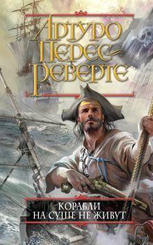 Обложка Корабли на суше не живут Артуро Перес-Реверте