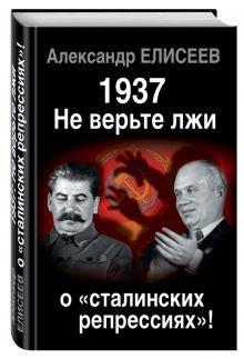 Елисеев А.В. - 1937. Не верьте лжи о «сталинских репрессиях»! обложка книги