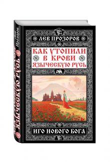 Как утопили в крови Языческую Русь. Иго нового Бога обложка книги