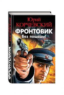 Корчевский Ю.Г. - Фронтовик. Без пощады! обложка книги