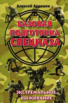 Обложка Базовая подготовка Спецназа. Экстремальное выживание Алексей Ардашев