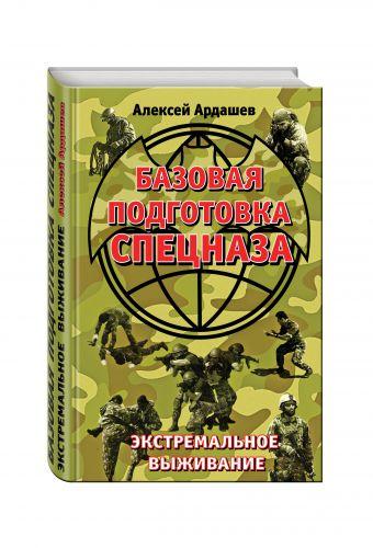 Базовая подготовка Спецназа. Экстремальное выживание Ардашев А.Н.