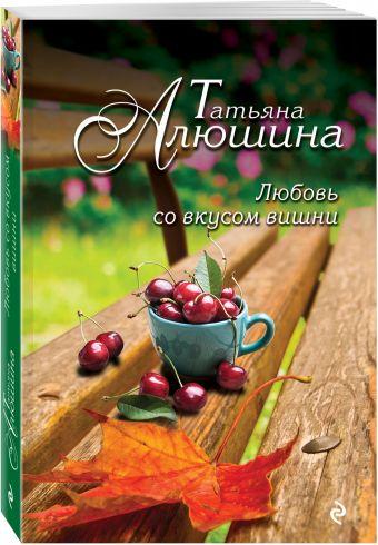 Любовь со вкусом вишни Алюшина Т.А.