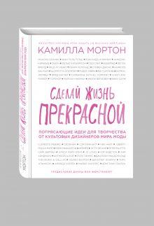 Мортон К. - Сделай жизнь прекрасной. Потрясающие идеи для творчества от культовых дизайнеров мира моды обложка книги