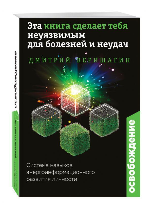 Освобождение. Эта книга сделает тебя неуязвимым для болезней и неудач Верищагин Дмитрий