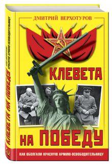 Верхотуров Д.Н. - Клевета на Победу. Как оболгали Красную Армию-освободительницу обложка книги