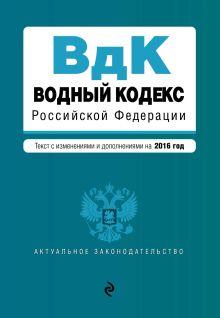 - Водный кодекс Российской Федерации. Текст с изм. и доп. на 2016 год обложка книги