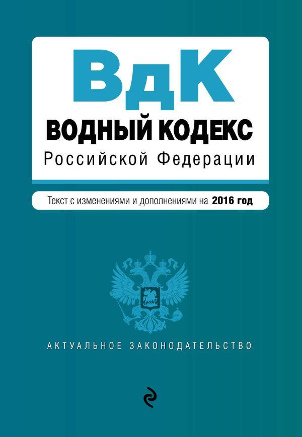 Водный кодекс Российской Федерации. Текст с изм. и доп. на 2016 год