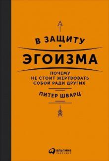 Шварц П. - В защиту эгоизма: Почему не стоит жертвовать собой ради других обложка книги