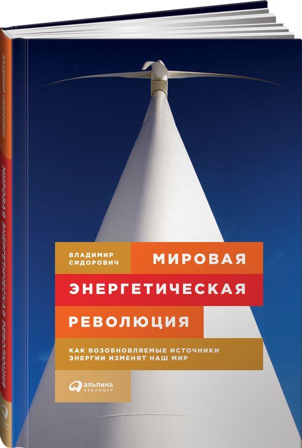 Мировая энергетическая революция: Как возобновляемые источники энергии изменят наш мир Сидорович В.