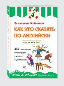 Хейнонен Е. - Как это сказать по-английски, или 213 разговорных конструкций в моделях и упражнениях обложка книги