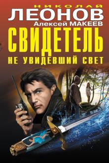 Обложка Свидетель, не увидевший свет Николай Леонов, Алексей Макеев