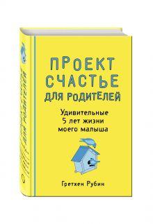 Рубин Г. - Проект Счастье для родителей. Удивительные 5 лет жизни моего малыша обложка книги