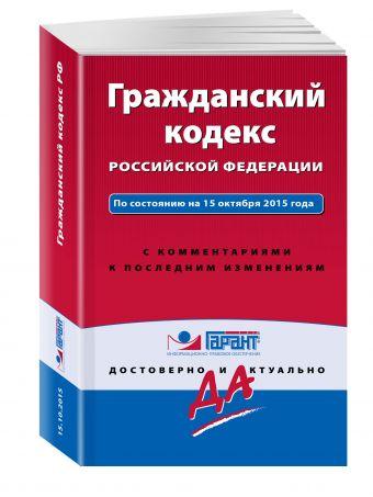 Гражданский кодекс РФ. По состоянию на 15 октября 2015 года. С комментариями к последним изменениям