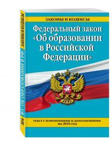- Федеральный закон Об образовании в Российской Федерации. Текст с изменениями и дополнениями на 2016 г. обложка книги