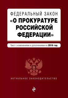 - Федеральный закон О прокуратуре Российской Федерации. Текст с изменениями и дополнениями на 2016 год обложка книги