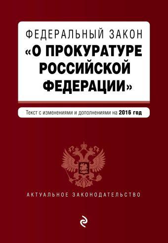 """Федеральный закон """"О прокуратуре Российской Федерации"""". Текст с изменениями и дополнениями на 2016 год"""