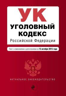 Уголовный кодекс Российской Федерации : текст с изм. и доп. на 15 октября 2015 г.