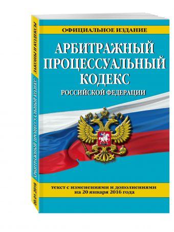 Арбитражный процессуальный кодекс Российской Федерации : текст с изм. и доп. на 20 января 2016 г.