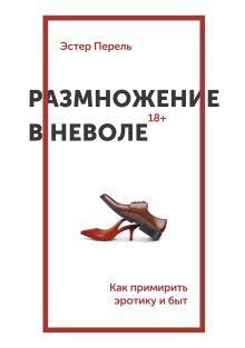 Перель Э. - Размножение в неволе. Как примирить эротику и быт обложка книги