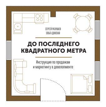 До последнего квадратного метра. Инструкция по продажам и маркетингу в девелопменте Разуваев С.; Донская О.