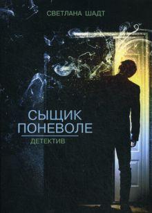 Шадт С.В. - Сыщик поневоле обложка книги