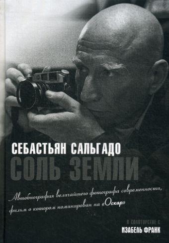 Соль земли. Автобиография одного из величайших фотографов современности Сальгадо С.