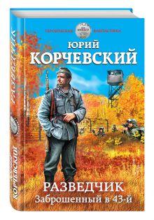 Корчевский Ю.Г. - Разведчик. Заброшенный в 43-й обложка книги