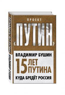 Бушин В.С. - Пятнадцать лет Путина. Куда бредет Россия обложка книги
