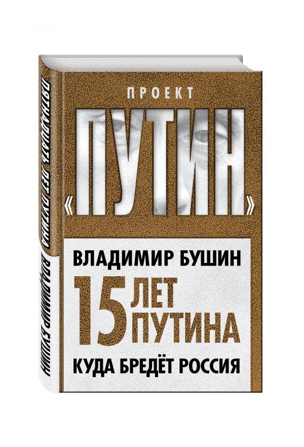 Пятнадцать лет Путина. Куда бредет Россия Бушин В.С.