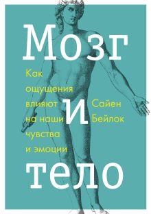 Бейлок С. - Мозг и тело. Как ощущения влияют на наши чувства и эмоции обложка книги